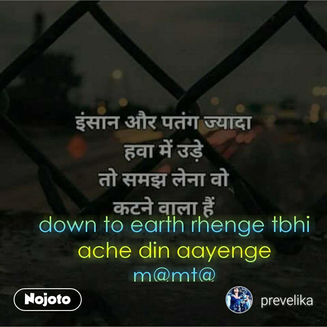 down to earth rhenge tbhi ache din aayenge m@mt@