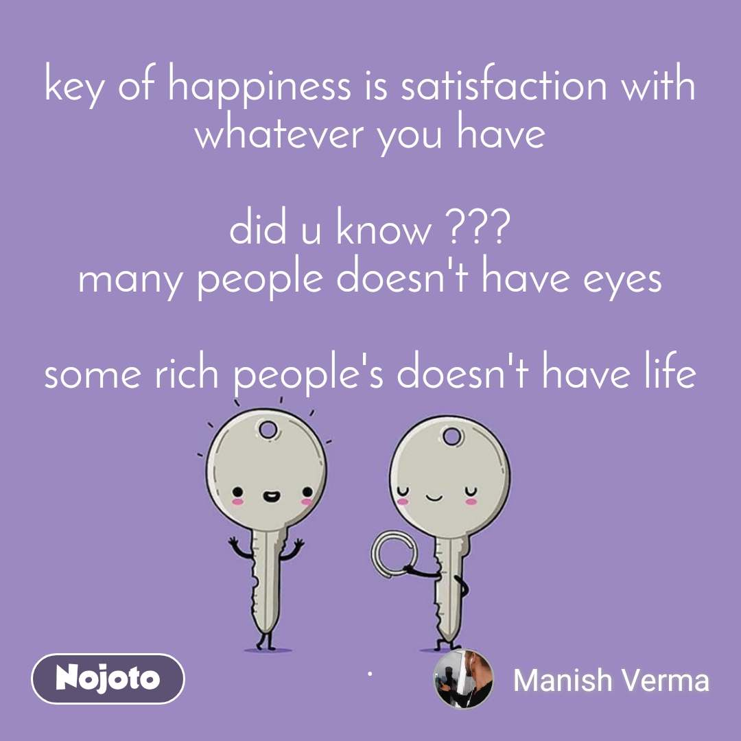 key of happiness is satisfaction with whatever you have  did u know ??? many people doesn't have eyes  some rich people's doesn't have life      .