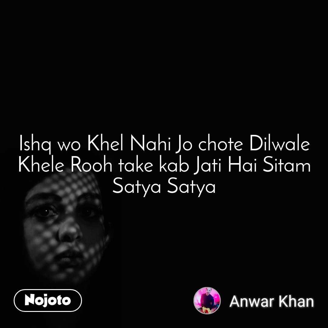 Ishq wo Khel Nahi Jo chote Dilwale Khele Rooh take kab Jati Hai Sitam Satya Satya