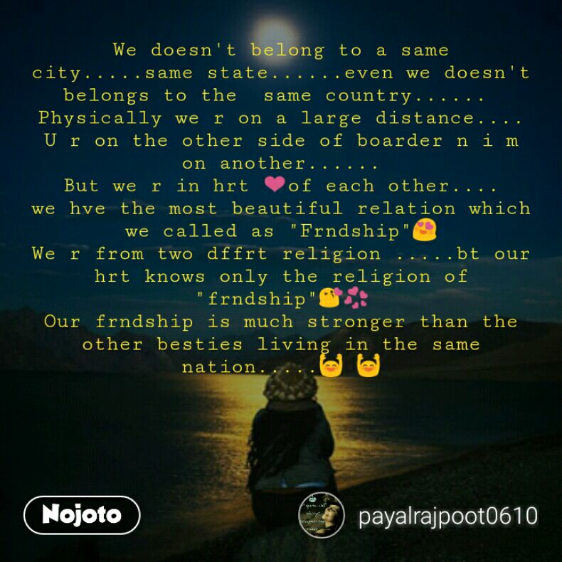 """We doesn't belong to a same city.....same state......even we doesn't belongs to the  same country......  Physically we r on a large distance.... U r on the other side of boarder n i m on another...... But we r in hrt ❤of each other.... we hve the most beautiful relation which we called as """"Frndship""""😍 We r from two dffrt religion .....bt our hrt knows only the religion of """"frndship""""😘💞 Our frndship is much stronger than the other besties living in the same nation.....🙌 🙌"""