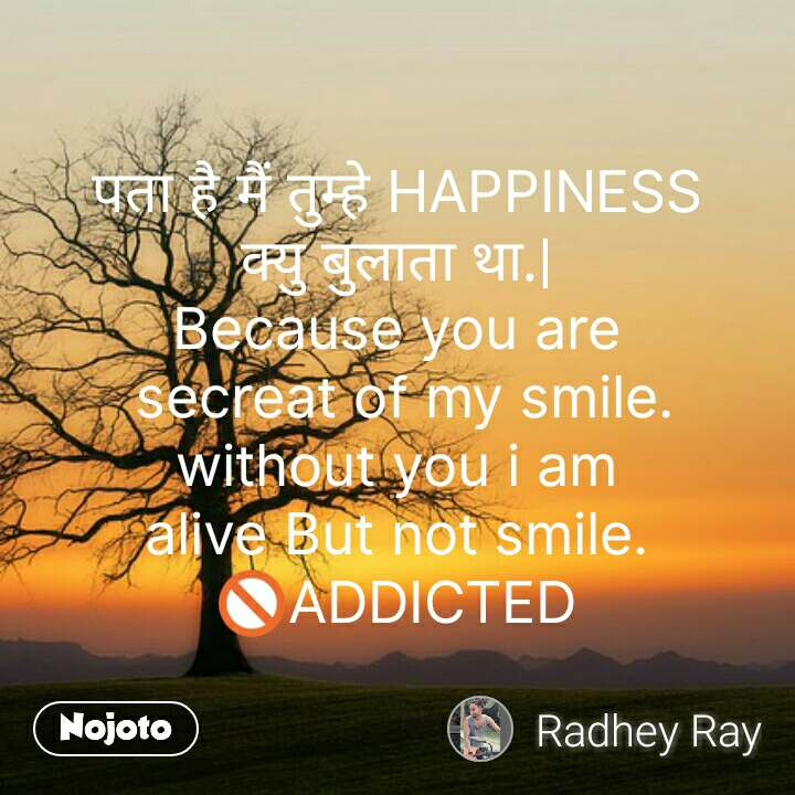 पता है मैं तुम्हे HAPPINESS क्यु बुलाता था.| Because you are  secreat of my smile. without you i am alive But not smile. 🚫ADDICTED #NojotoQuote