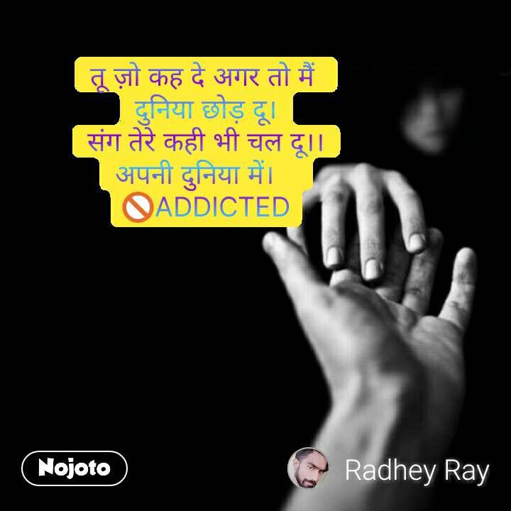 Love quotes in hindi तू ज़ो कह दे अगर तो मैं  दुनिया छोड़ दू। संग तेरे कही भी चल दू।। अपनी दुनिया में।    🚫ADDICTED #NojotoQuote