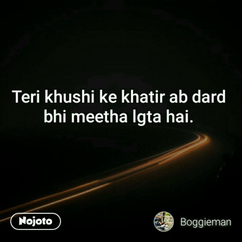 Teri khushi ke khatir ab dard bhi meetha lgta hai  | Nojoto