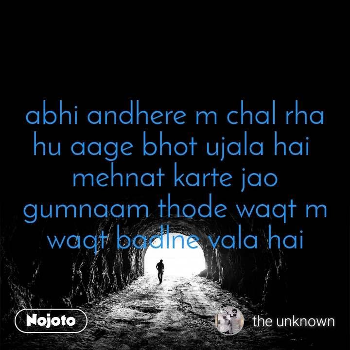 Tunnel abhi andhere m chal rha hu aage bhot ujala hai  mehnat karte jao gumnaam thode waqt m waqt badlne vala hai