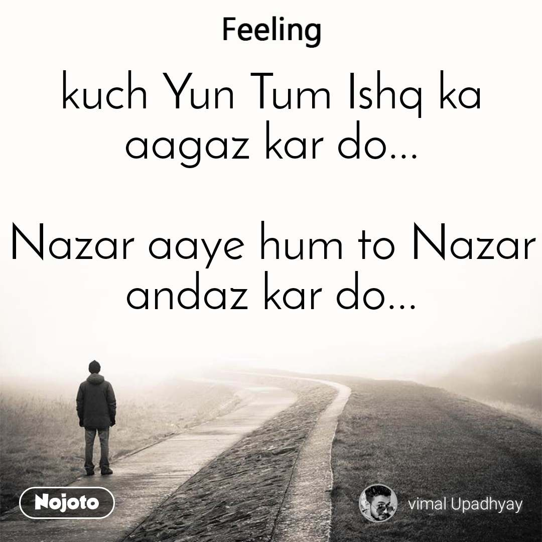 Feeling kuch Yun Tum Ishq ka aagaz kar do...  Nazar aaye hum to Nazar andaz kar do...