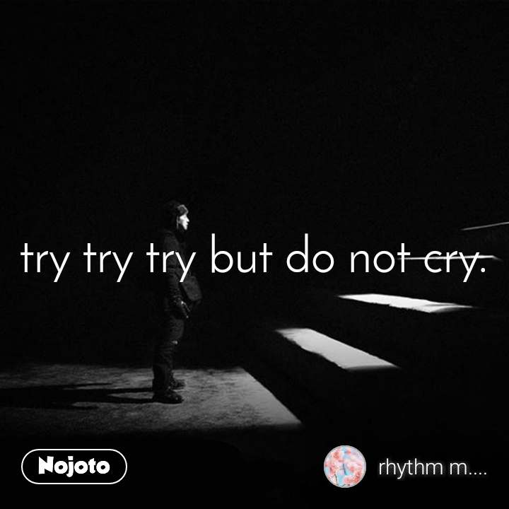 try try try but do not cry.
