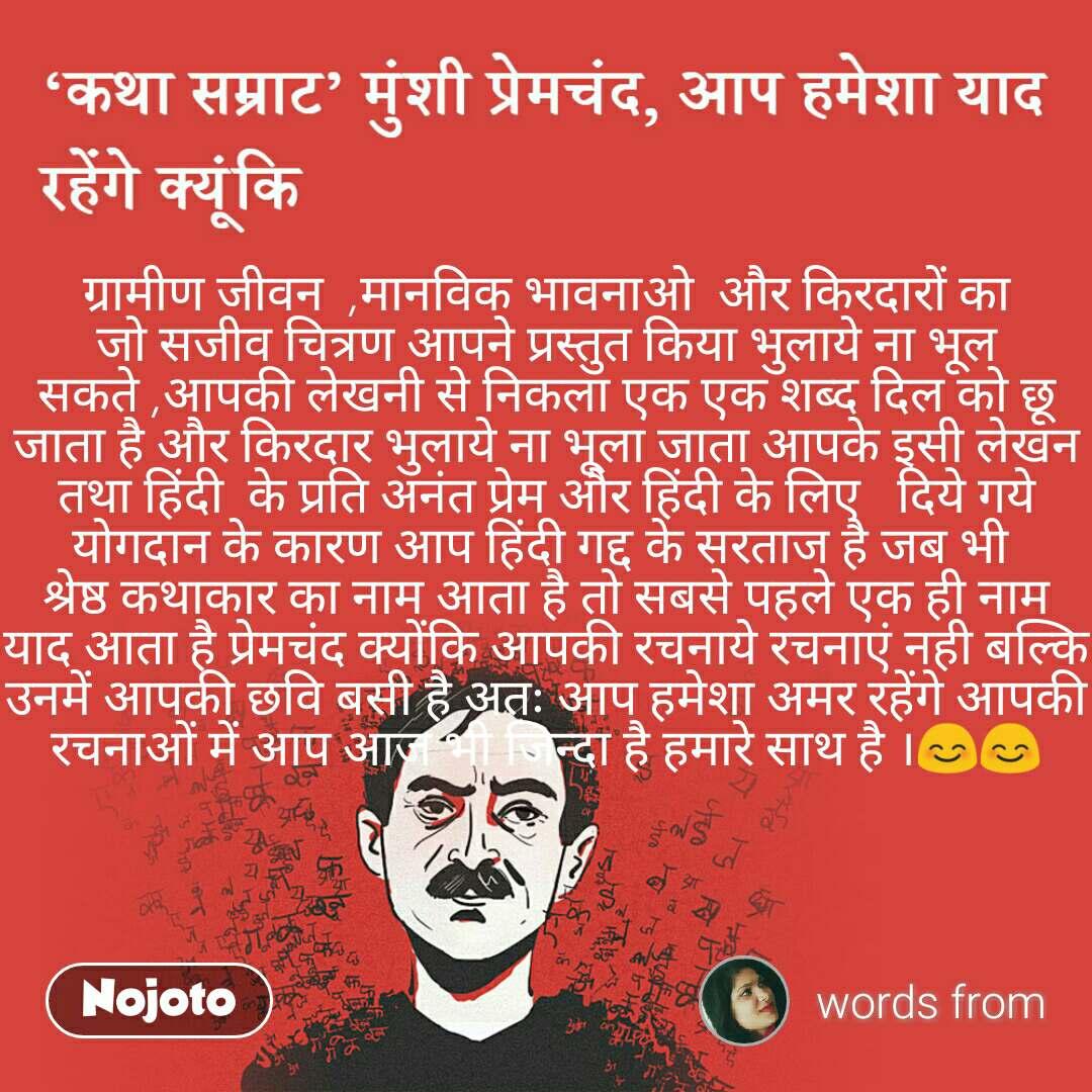 कथा सम्राट मुंशी प्रेमचंद, आप हमेशा याद रहेंगे क्यूंकि ग्रामीण जीवन  ,मानविक भावनाओ  और किरदारों का जो सजीव चित्रण आपने प्रस्तुत किया भुलाये ना भूल सकते ,आपकी लेखनी से निकला एक एक शब्द दिल को छू जाता है और किरदार भुलाये ना भूला जाता आपके इसी लेखन तथा हिंदी  के प्रति अनंत प्रेम और हिंदी के लिए   दिये गये योगदान के कारण आप हिंदी गद्द के सरताज है जब भी  श्रेष्ठ कथाकार का नाम आता है तो सबसे पहले एक ही नाम याद आता है प्रेमचंद क्योंकि आपकी रचनाये रचनाएं नही बल्कि उनमें आपकी छवि बसी है अतः आप हमेशा अमर रहेंगे आपकी रचनाओं में आप आज भी जिन्दा है हमारे साथ है ।😊😊