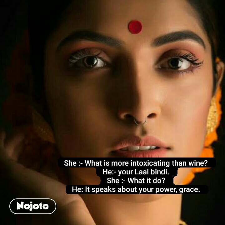 #OpenPoetry She :- What is more intoxicating than wine?  He:- your Laal bindi.  She :- What it do?  He: It speaks about your power, grace.