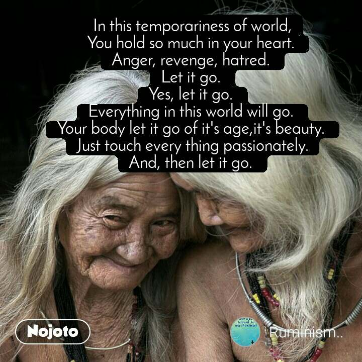 #OpenPoetry In this temporariness of world, You hold so much in your heart.  Anger, revenge, hatred.  Let it go.  Yes, let it go.  Everything in this world will go.  Your body let it go of it's age,it's beauty.  Just touch every thing passionately. And, then let it go.