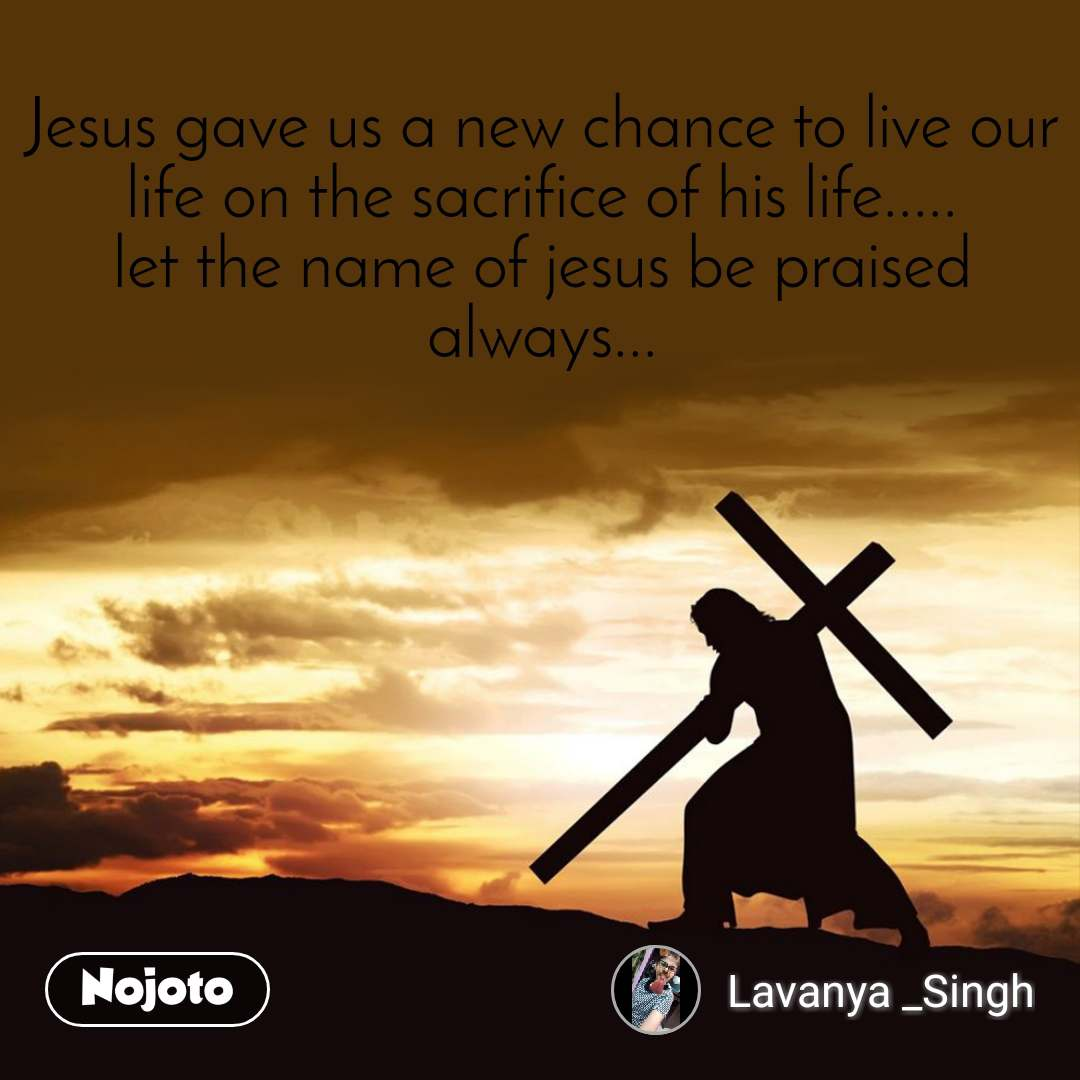 Jesus gave us a new chance to live our life on the sacrifice of his life..... let the name of jesus be praised always...