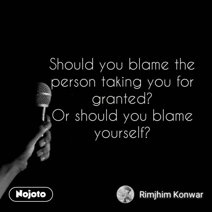 Should You Blame The Person Taking You For Granted Or Should You