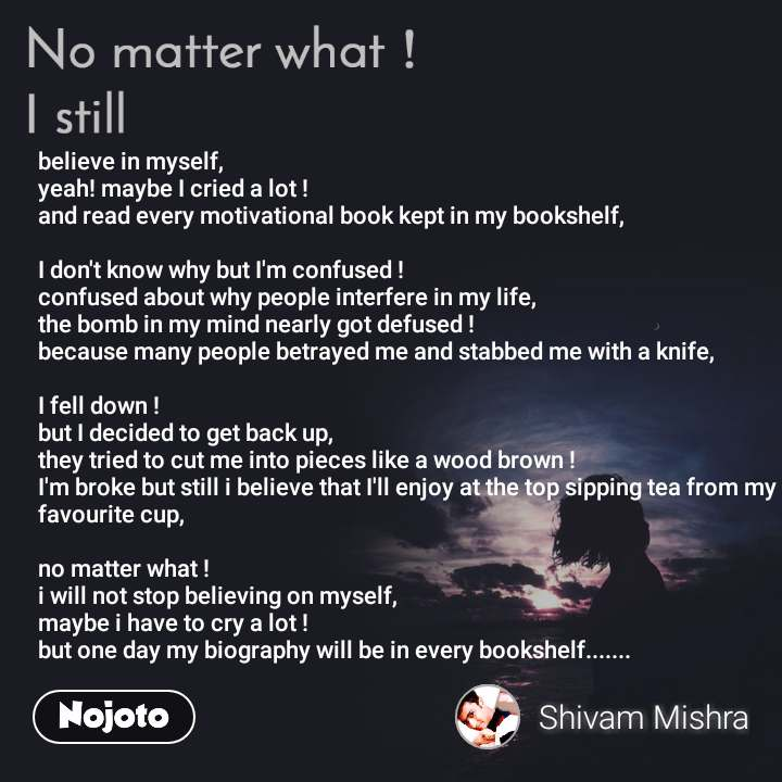No matter what I still, believe in myself, yeah! maybe I cried a lot ! and read every motivational book kept in my bookshelf,  I don't know why but I'm confused ! confused about why people interfere in my life, the bomb in my mind nearly got defused ! because many people betrayed me and stabbed me with a knife,  I fell down ! but I decided to get back up, they tried to cut me into pieces like a wood brown ! I'm broke but still i believe that I'll enjoy at the top sipping tea from my favourite cup,  no matter what ! i will not stop believing on myself, maybe i have to cry a lot !  but one day my biography will be in every bookshelf.......