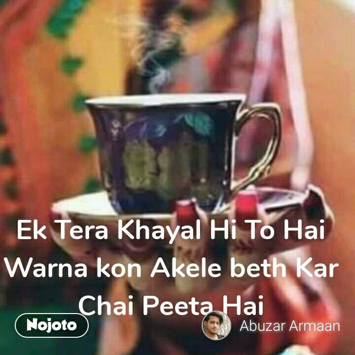 Ek Tera Khayal Hi To Hai Warna kon Akele beth Kar Chai Peeta Hai