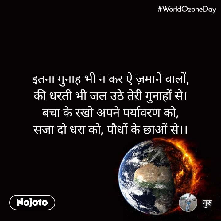World Ozone Day  इतना गुनाह भी न कर ऐ ज़माने वालों, की धरती भी जल उठे तेरी गुनाहों से। बचा के रखो अपने पर्यावरण को, सजा दो धरा को, पौधों के छाओं से।।