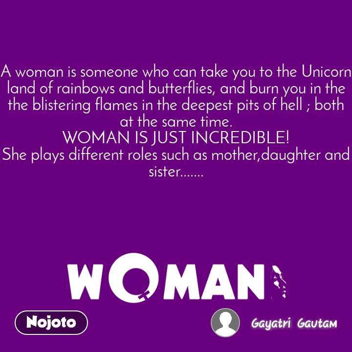 A woman is someone who can take you to the Unicorn land of rainbows and butterflies, and burn you in the the blistering flames in the deepest pits of hell ; both at the same time. WOMAN IS JUST INCREDIBLE! She plays different roles such as mother,daughter and sister.......