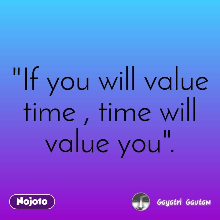 "I don't follow them because... ""If you will value time , time will value you""."