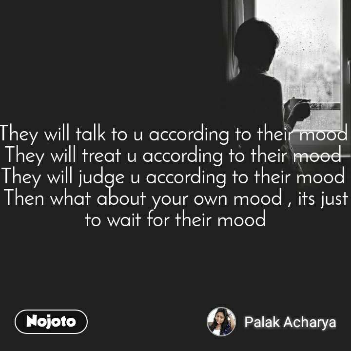 They will talk to u according to their mood  They will treat u according to their mood  They will judge u according to their mood  Then what about your own mood , its just to wait for their mood