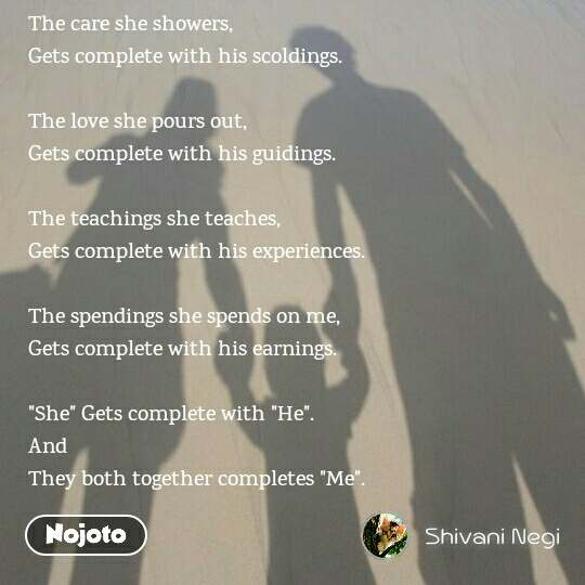"""The care she showers, Gets complete with his scoldings.   The love she pours out, Gets complete with his guidings.  The teachings she teaches,  Gets complete with his experiences.  The spendings she spends on me,  Gets complete with his earnings.   """"She"""" Gets complete with """"He"""". And  They both together completes """"Me""""."""