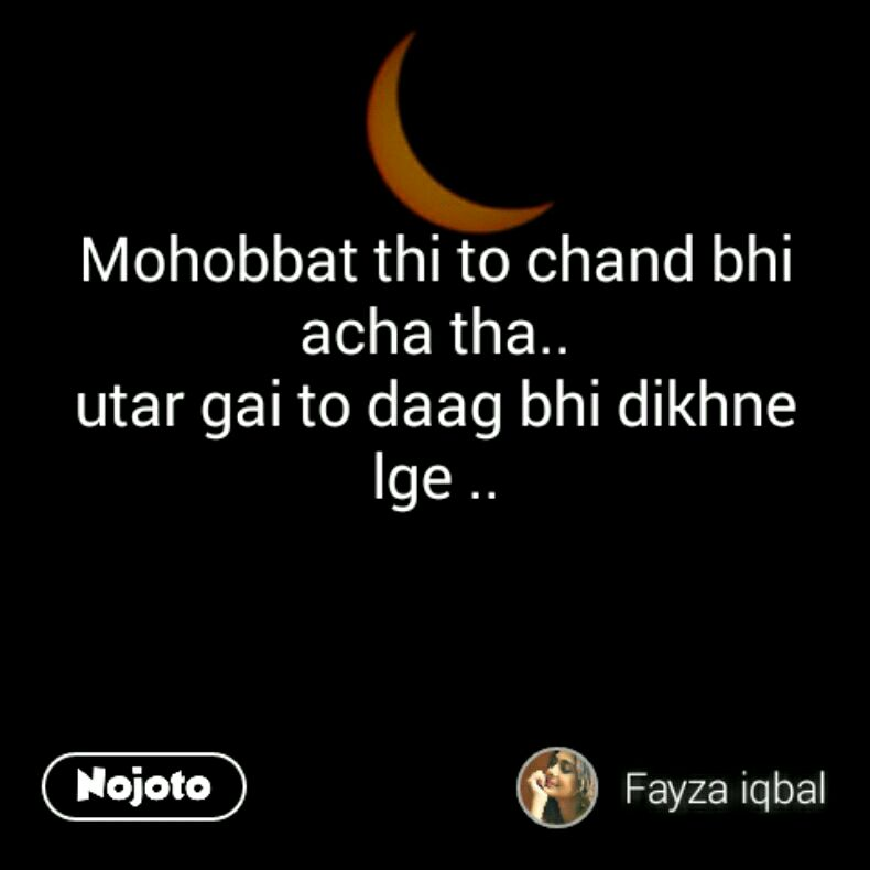 Mohobbat thi to chand bhi acha tha.. utar gai to daag bhi dikhne lge ..