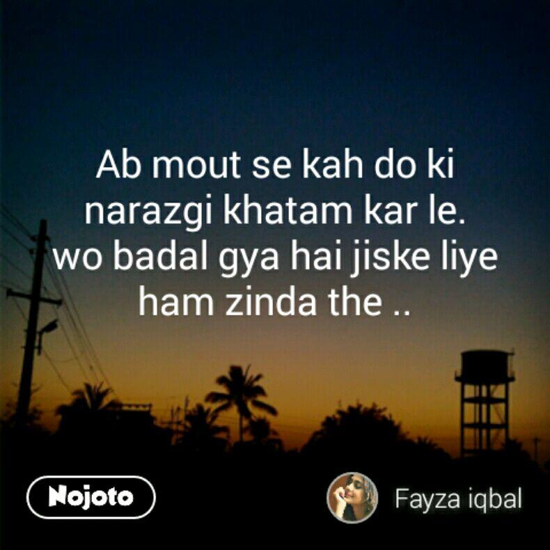 Ab mout se kah do ki narazgi khatam kar le. wo badal gya hai jiske liye ham zinda the ..