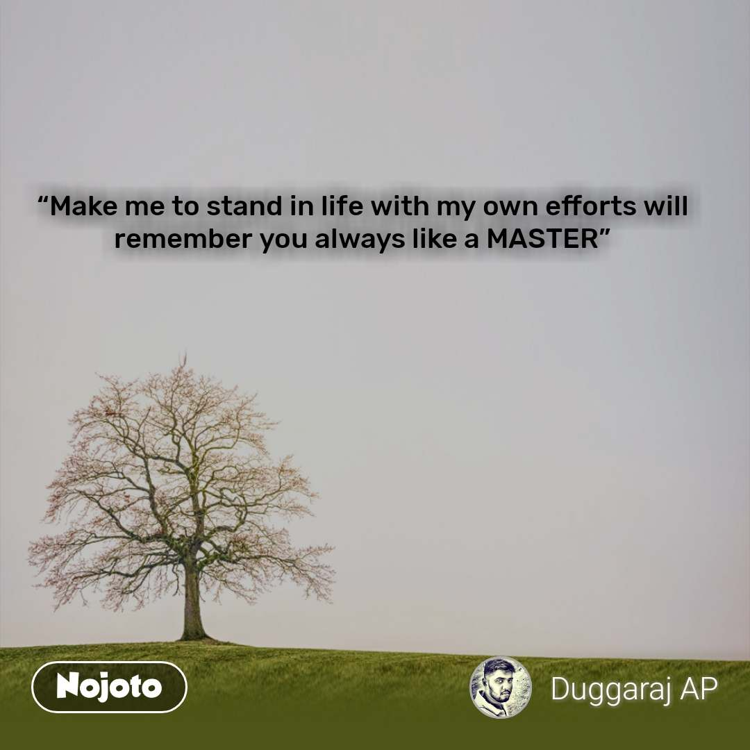 """""""Make me to stand in life with my own efforts will remember you always like a MASTER"""""""