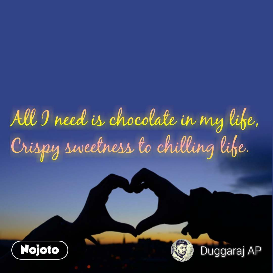 All I need is chocolate in my life, Crispy sweetness to chilling life.