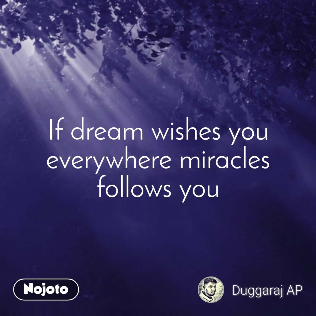 If dream wishes you  everywhere miracles follows you