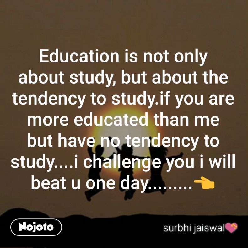 Education is not only about study, but about the tendency to study.if you are more educated than me but have no tendency to study....i challenge you i will beat u one day.........👈