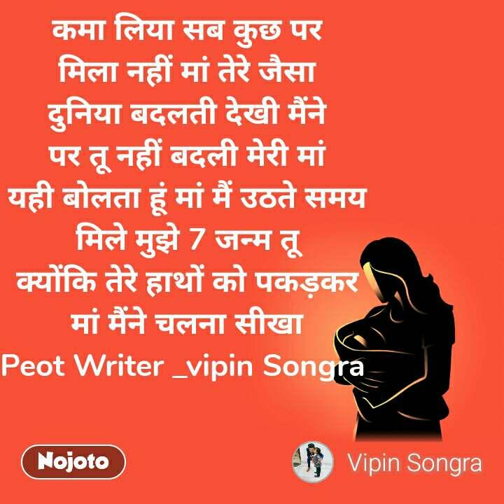 कमा लिया सब कुछ पर मिला नहीं मां तेरे जैसा दुनिया बदलती देखी मैंने पर तू नहीं बदली मेरी मां यही बोलता हूं मां मैं उठते समय मिले मुझे 7 जन्म तू क्योंकि तेरे हाथों को पकड़कर मां मैंने चलना सीखा Peot Writer _vipin Songra