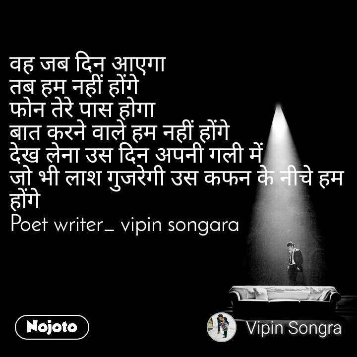 वह जब दिन आएगा तब हम नहीं होंगे फोन तेरे पास होगा बात करने वाले हम नहीं होंगे देख लेना उस दिन अपनी गली में जो भी लाश गुजरेगी उस कफन के नीचे हम होंगे Poet writer_ vipin songara