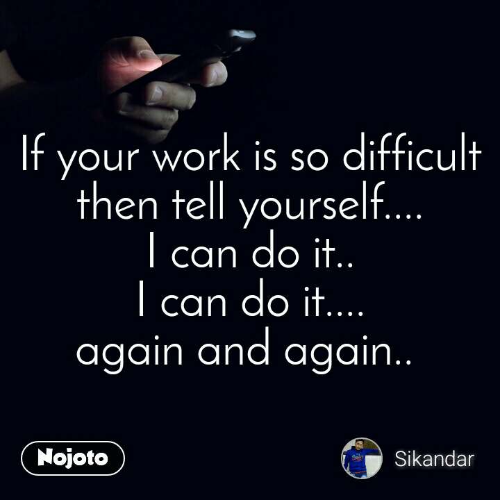 If your work is so difficult then tell yourself.... I can do it.. I can do it.... again and again..