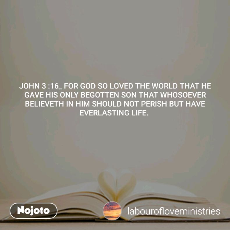 JOHN 3 :16_ FOR GOD SO LOVED THE WORLD THAT HE GAVE HIS ONLY BEGOTTEN SON THAT WHOSOEVER BELIEVETH IN HIM SHOULD NOT PERISH BUT HAVE EVERLASTING LIFE.