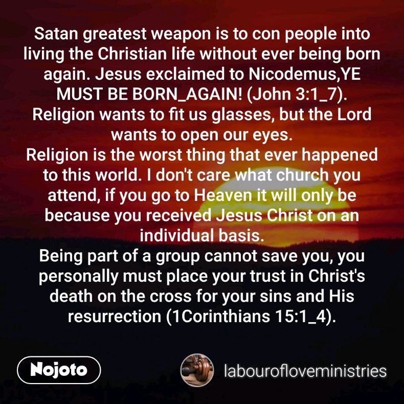 Satan greatest weapon is to con people into living the Christian life without ever being born again. Jesus exclaimed to Nicodemus,YE MUST BE BORN_AGAIN! (John 3:1_7). Religion wants to fit us glasses, but the Lord wants to open our eyes. Religion is the worst thing that ever happened to this world. I don't care what church you attend, if you go to Heaven it will only be because you received Jesus Christ on an individual basis. Being part of a group cannot save you, you personally must place your trust in Christ's death on the cross for your sins and His resurrection (1Corinthians 15:1_4).