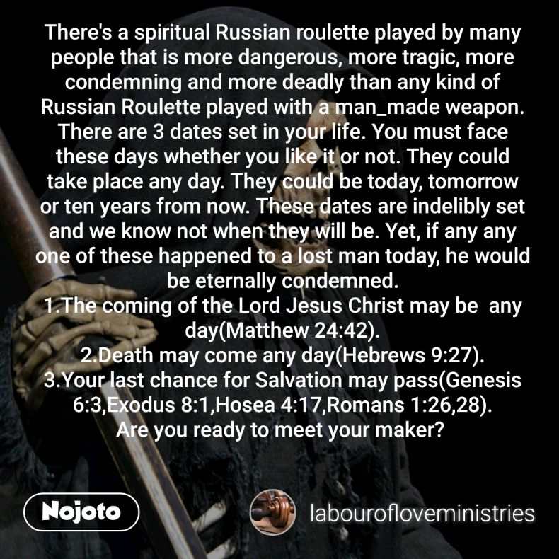 There's a spiritual Russian roulette played by many people that is more dangerous, more tragic, more condemning and more deadly than any kind of Russian Roulette played with a man_made weapon. There are 3 dates set in your life. You must face these days whether you like it or not. They could take place any day. They could be today, tomorrow or ten years from now. These dates are indelibly set and we know not when they will be. Yet, if any any one of these happened to a lost man today, he would be eternally condemned. 1.The coming of the Lord Jesus Christ may be  any day(Matthew 24:42). 2.Death may come any day(Hebrews 9:27). 3.Your last chance for Salvation may pass(Genesis 6:3,Exodus 8:1,Hosea 4:17,Romans 1:26,28). Are you ready to meet your maker?