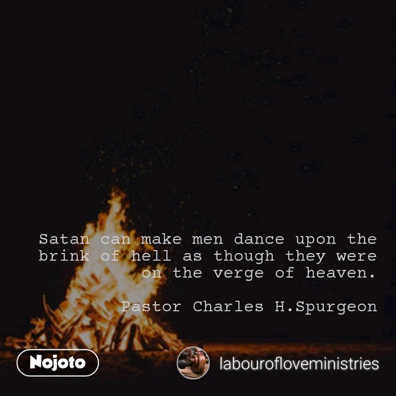 Satan can make men dance upon the brink of hell as though they were on the verge of heaven.  Pastor Charles H.Spurgeon