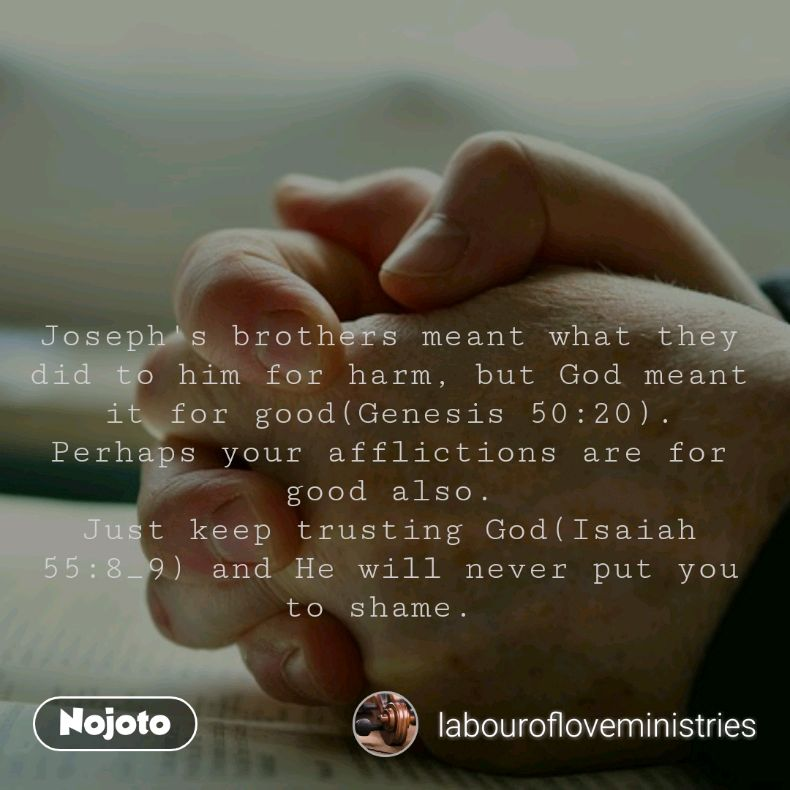 Joseph's brothers meant what they did to him for harm, but God meant it for good(Genesis 50:20). Perhaps your afflictions are for good also. Just keep trusting God(Isaiah 55:8_9) and He will never put you to shame.