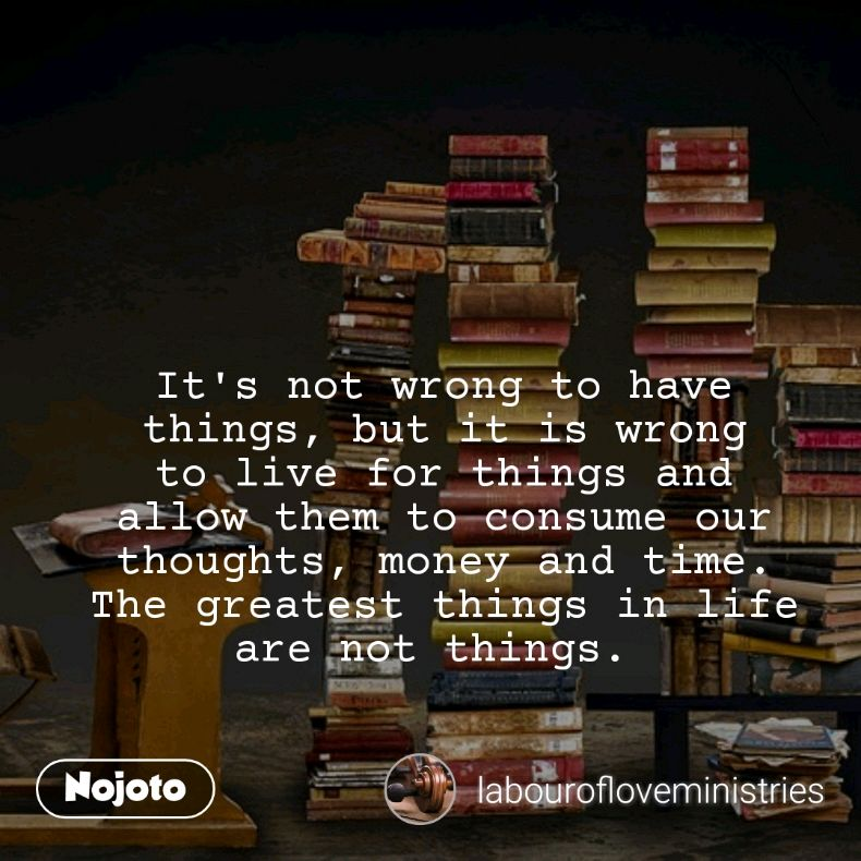 It's not wrong to have things, but it is wrong to live for things and allow them to consume our thoughts, money and time. The greatest things in life are not things.