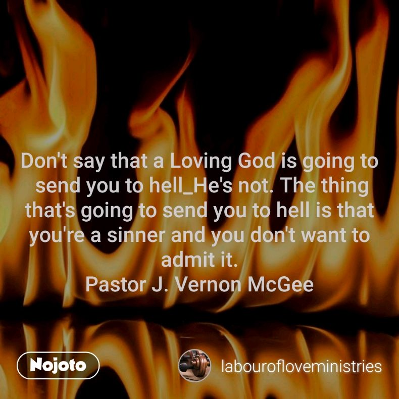 Don't say that a Loving God is going to  send you to hell_He's not. The thing that's going to send you to hell is that you're a sinner and you don't want to admit it. Pastor J. Vernon McGee