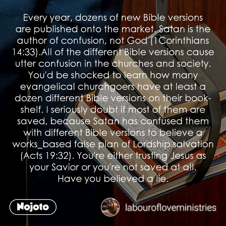 Every year, dozens of new Bible versions are published onto the market. Satan is the author of confusion, not God (1Corinthians 14:33).All of the different Bible versions cause utter confusion in the churches and society. You'd be shocked to learn how many evangelical churchgoers have at least a dozen different Bible versions on their bookshelf. I seriously doubt if most of them are saved, because Satan has confused them with different Bible versions to believe a works_based false plan of Lordship salvation (Acts 19:32). You're either trusting Jesus as your Savior or you're not saved at all. Have you believed a lie.