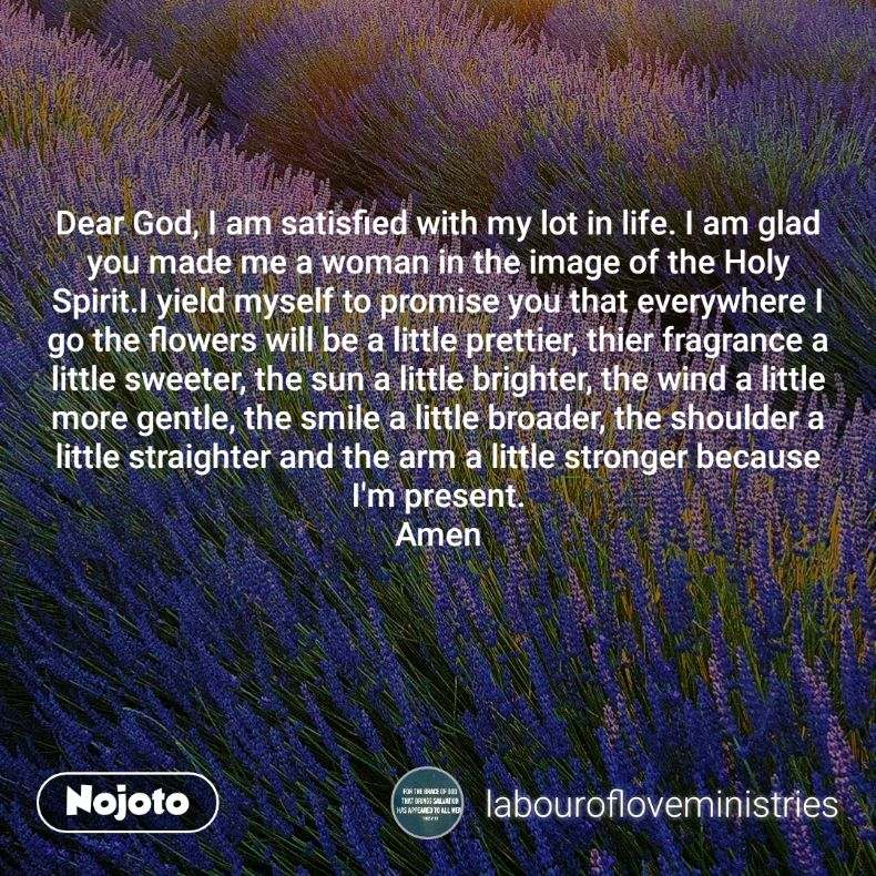 Dear God, I am satisfied with my lot in life. I am glad you made me a woman in the image of the Holy Spirit.I yield myself to promise you that everywhere I go the flowers will be a little prettier, thier fragrance a little sweeter, the sun a little brighter, the wind a little more gentle, the smile a little broader, the shoulder a little straighter and the arm a little stronger because I'm present. Amen