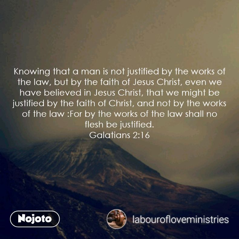 Knowing that a man is not justified by the works of the law, but by the faith of Jesus Christ, even we have believed in Jesus Christ, that we might be justified by the faith of Christ, and not by the works of the law :For by the works of the law shall no flesh be justified. Galatians 2:16
