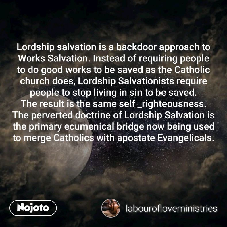 Lordship salvation is a backdoor approach to Works Salvation. Instead of requiring people to do good works to be saved as the Catholic church does, Lordship Salvationists require people to stop living in sin to be saved. The result is the same self _righteousness. The perverted doctrine of Lordship Salvation is the primary ecumenical bridge now being used to merge Catholics with apostate Evangelicals.