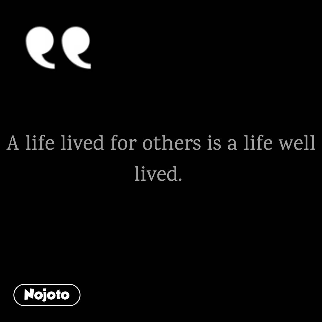 A life lived for others is a life well lived.