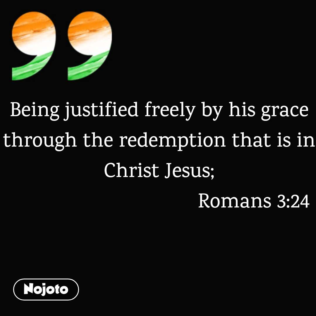 Being justified freely by his grace through the redemption that is in Christ Jesus;                                   Romans 3:24
