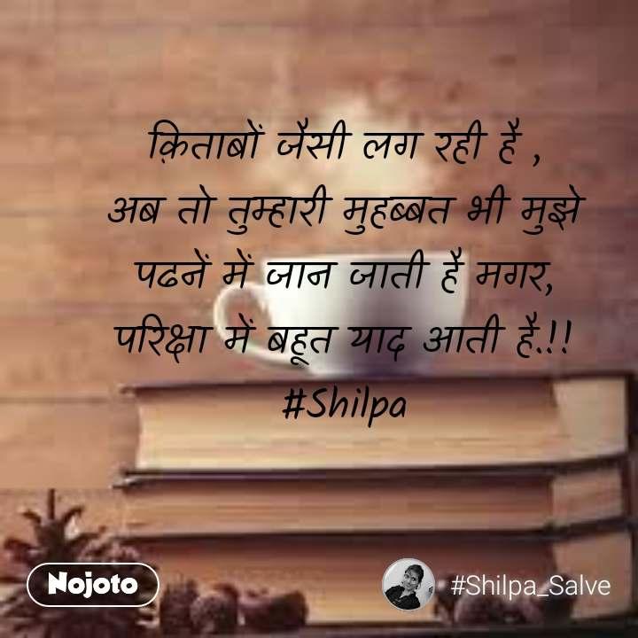 क़िताबों जैसी लग रही है , अब तो तुम्हारी मुहब्बत भी मुझे पढनें में जान जाती है मगर, परिक्षा में बहूत याद आती है.!! #Shilpa
