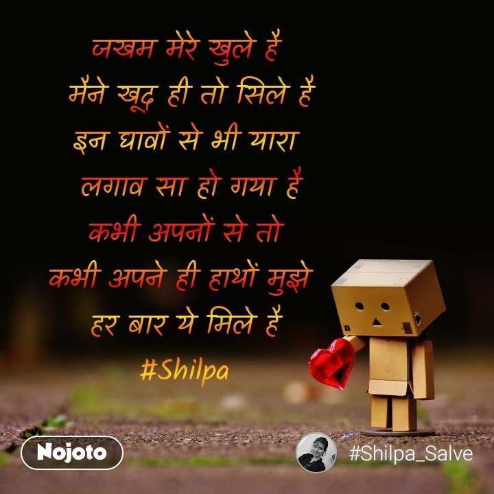 जखम मेरे खुले है  मैने खूद ही तो सिले है इन घावों से भी यारा  लगाव सा हो गया है कभी अपनों से तो कभी अपने ही हाथों मुझे  हर बार ये मिले है #Shilpa