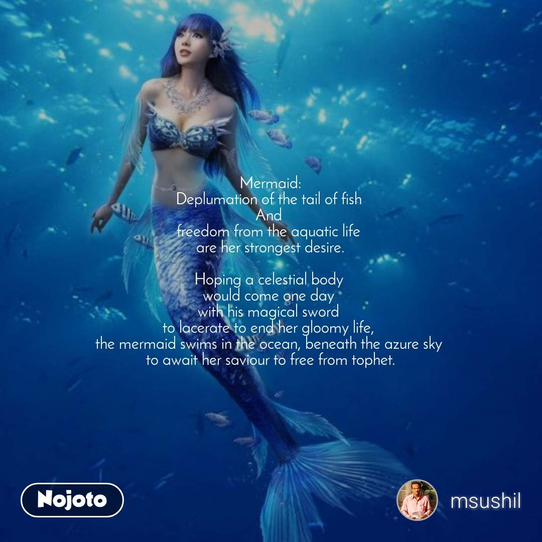 Mermaid: Deplumation of the tail of fish  And  freedom from the aquatic life  are her strongest desire.  Hoping a celestial body  would come one day  with his magical sword  to lacerate to end her gloomy life,  the mermaid swims in the ocean, beneath the azure sky  to await her saviour to free from tophet.
