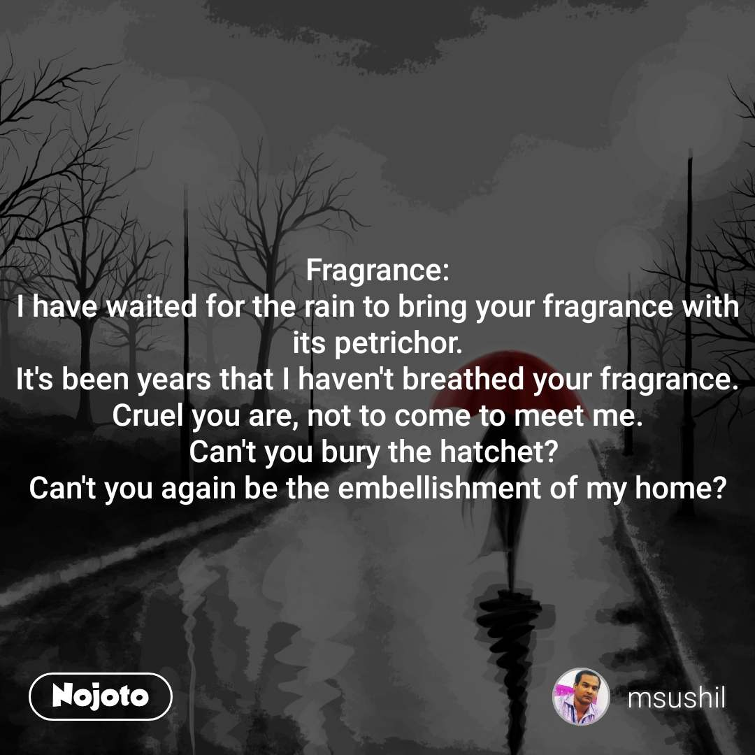 Fragrance: I have waited for the rain to bring your fragrance with its petrichor. It's been years that I haven't breathed your fragrance. Cruel you are, not to come to meet me. Can't you bury the hatchet?  Can't you again be the embellishment of my home?