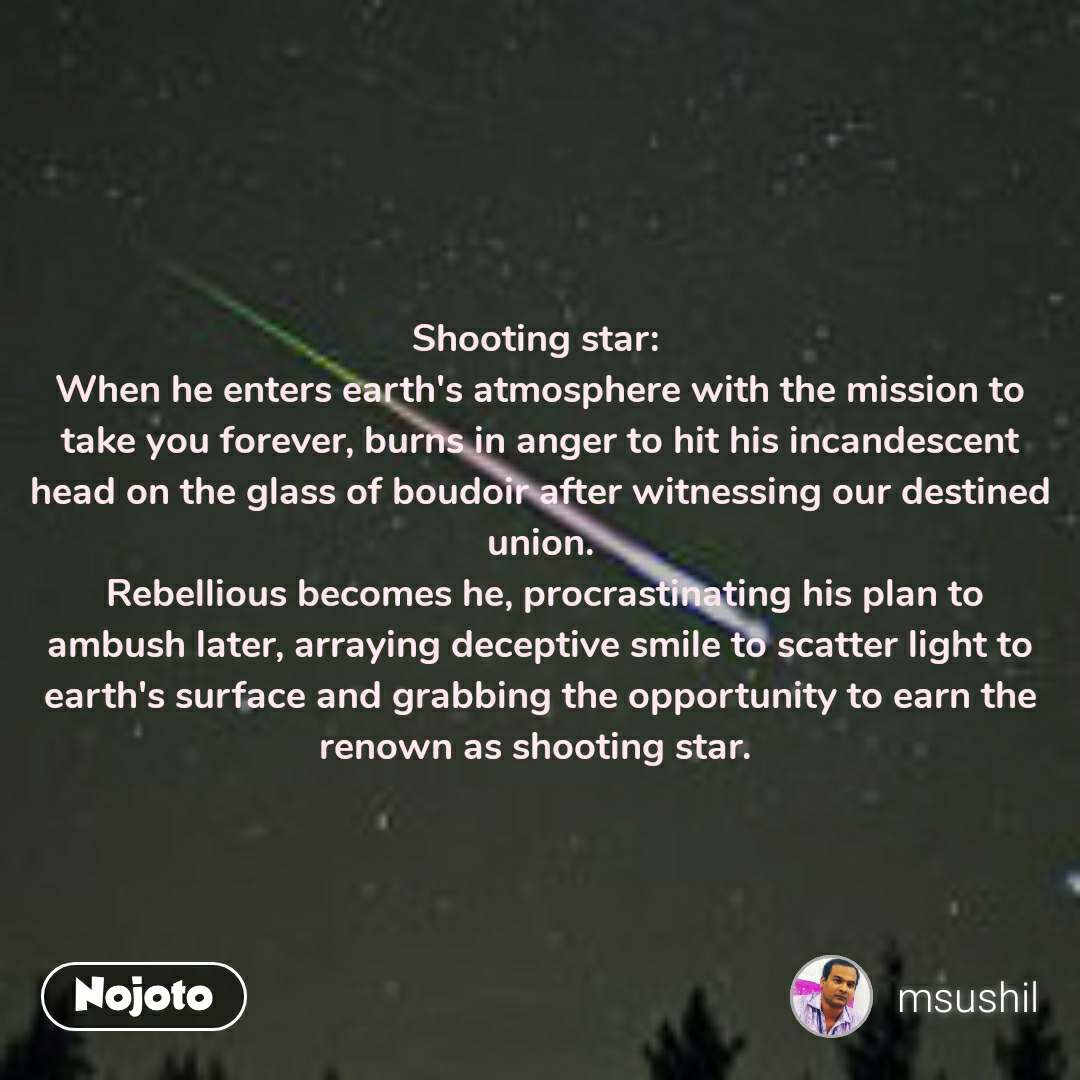 Shooting star:  When he enters earth's atmosphere with the mission to take you forever, burns in anger to hit his incandescent head on the glass of boudoir after witnessing our destined union.  Rebellious becomes he, procrastinating his plan to ambush later, arraying deceptive smile to scatter light to earth's surface and grabbing the opportunity to earn the renown as shooting star.