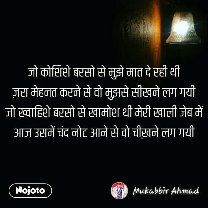 night quotes in hindi जो कोशिशे बरसो से मुझे मात दे रही थी ज़रा मेहनत करने से वो मुझसे सीखने लग गयी जो ख्वाहिशे बरसो से खामोश थी मेरी खाली जेब में आज उसमें चंद नोट आने से वो चीख़ने लग गयी #NojotoQuote